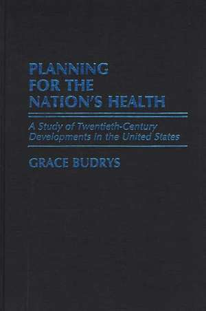 Planning for the Nation's Health:  A Study of Twentieth-Century Developments in the United States de Grace Budrys
