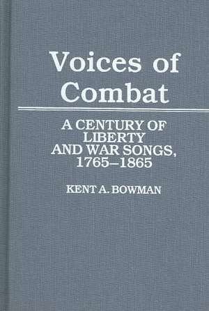 Voices of Combat:  A Century of Liberty and War Songs, 1765-1865 de Kent A. Bowman