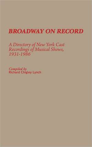 Broadway on Record:  A Directory of New York Cast Recordings of Musical Shows, 1931-1986 de Richard Chigley Lynch