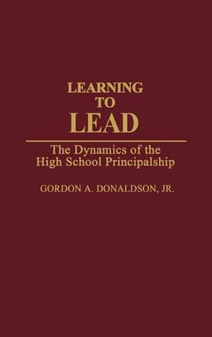 Learning to Lead:  The Dynamics of the High School Principalship de Gordon A. Donaldson