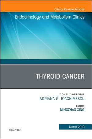 Thyroid Cancer, An Issue of Endocrinology and Metabolism Clinics of North America de Michael Mingzhao Xing