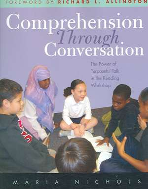 Comprehension Through Conversation:  The Power of Purposeful Talk in the Reading Workshop de Maria Nichols
