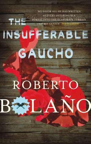 Bolano, R: The Insufferable Gaucho de Roberto Bolano