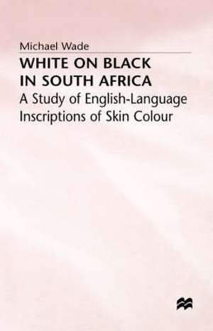 White on Black in South Africa: A Study of English-Language Inscriptions of Skin Colour de Michael Wade