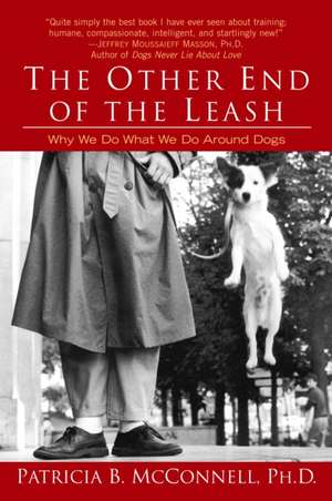 The Other End of the Leash:  Why We Do What We Do Around Dogs de Patricia B. McConnell