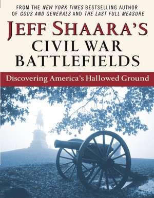 Jeff Shaara's Civil War Battlefields:  Discovering America's Hallowed Ground de Jeff Shaara