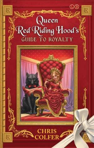 Queen Red Riding Hood's Guide to Royalty: Adventures from the Land of Stories de Chris Colfer