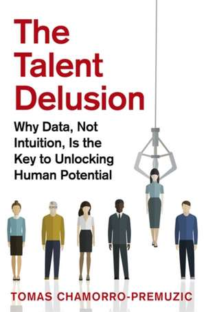 The Talent Delusion: Why Data, Not Intuition, Is the Key to Unlocking Human Potential de Tomas Chamorro-Premuzic