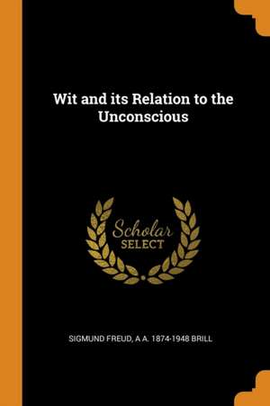 Wit and Its Relation to the Unconscious de Sigmund Freud