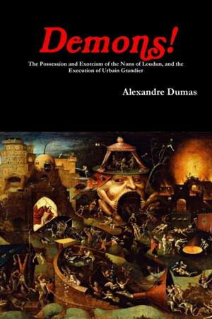 Demons! the Possession and Exorcism of the Nuns of Loudun, and the Execution of Urbain Grandier de Alexandre Dumas
