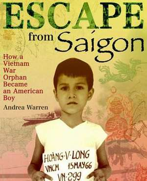 Escape from Saigon:  How a Vietnam War Orphan Became an American Boy de Andrea Warren