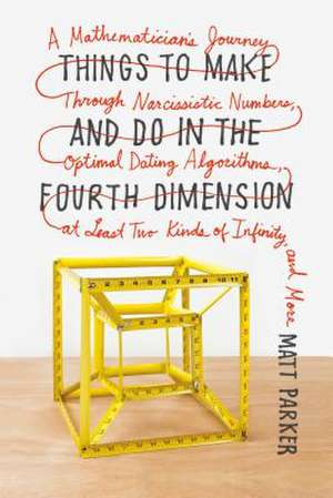 Things to Make and Do in the Fourth Dimension:  A Mathematician's Journey Through Narcissistic Numbers, Optimal Dating Algorithms, at Least Two Kinds o de Matt Parker