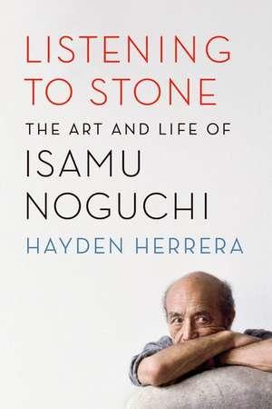 Listening to Stone:  The Art and Life of Isamu Noguchi de Hayden Herrera