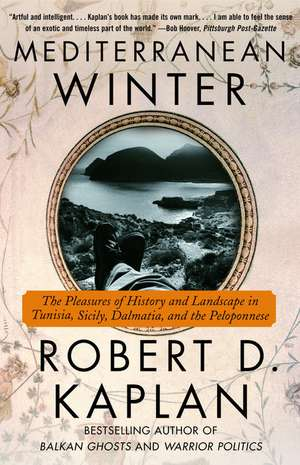 Mediterranean Winter:  The Pleasures of History and Landscape in Tunisia, Sicily, Dalmatia, and the Peloponnese de Robert D. Kaplan