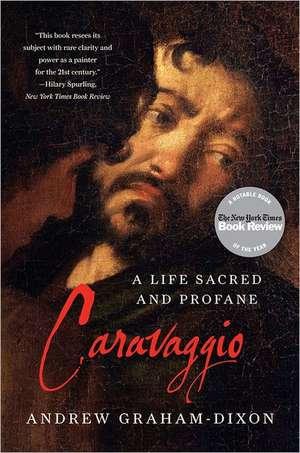 Caravaggio – A Life Sacred and Profane de Andrew Graham–dixon