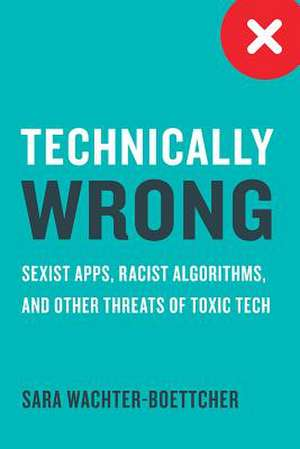 Technically Wrong – Sexist Apps, Biased Algorithms, and Other Threats of Toxic Tech