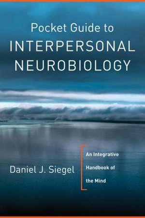 Pocket Guide to Interpersonal Neurobiology – An Integrative Handbook of the Mind