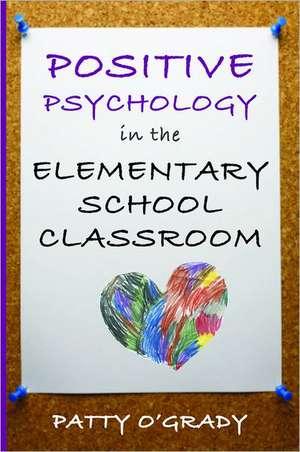 Positive Psychology in the Elementary School Classroom de Patty O`grady