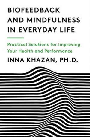 Biofeedback and Mindfulness in Everyday Life – Practical Solutions for Improving Your Health and Performance de Inna Khazan