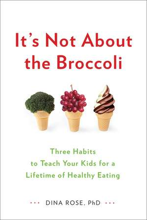 It's Not About the Broccoli: Three Habits to Teach Your Kids for a Lifetime of Healthy Eating de Dina Rose