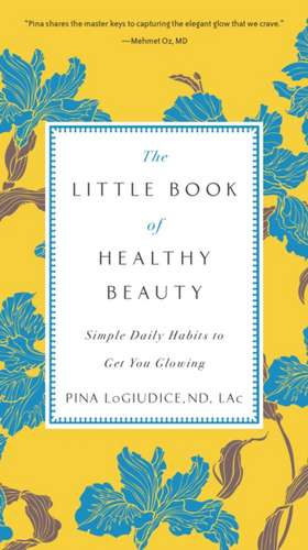 The Little Book of Healthy Beauty:  Simple Daily Habits to Get You Glowing de Pina Logiudice