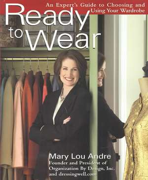 Ready to Wear:  An Expert's Guide to Choosing and Using Your Wardrobe de Mary Lou Andre