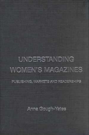 Understanding Women's Magazines:  Publishing, Markets and Readerships de Anna Gough-Yates