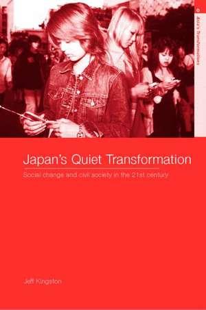 Japan's Quiet Transformation:  Social Change and Civil Society in 21st Century Japan de Jeff Kingston