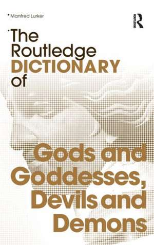 The Routledge Dictionary of Gods and Goddesses, Devils and Demons de Manfred Lurker