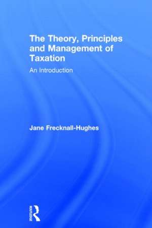 The Theory, Principles and Management of Taxation:  An Introduction de Hughe Frecknall