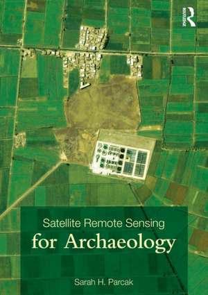 Satellite Remote Sensing for Archaeology de Sarah H. Parcak