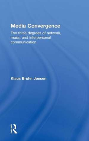 Media Convergence:  The Three Degrees of Network, Mass and Interpersonal Communication de  Jensen Klaus
