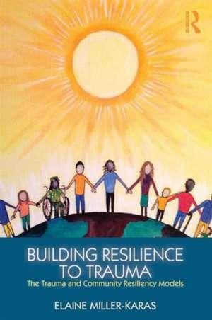 Building Resilience to Trauma de Elaine Miller-Karas