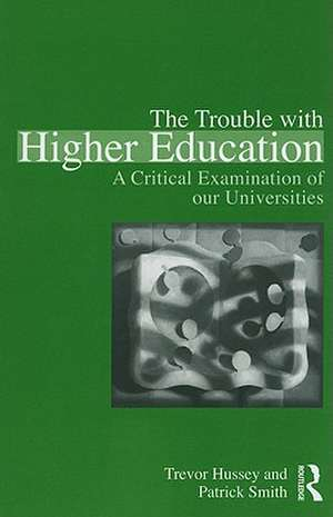 The Trouble with Higher Education:  A Critical Examination of Our Universities de Trevor Hussey