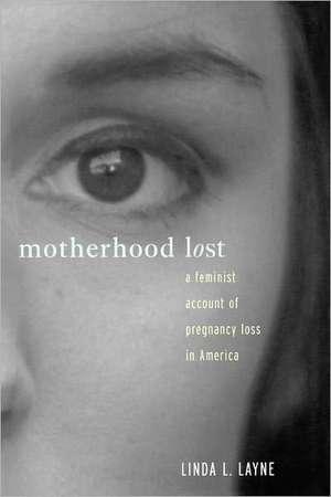 Motherhood Lost:  A Feminist Account of Pregnancy Loss in America de Linda L. Layne