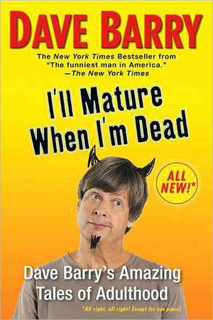 I'll Mature When I'm Dead:  Dave Barry's Amazing Tales of Adulthood de Dave Barry