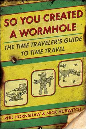 So You Created a Wormhole: The Time Traveler's Guide to Time Travel de Phil & Nick Hornshaw & Hurwitch