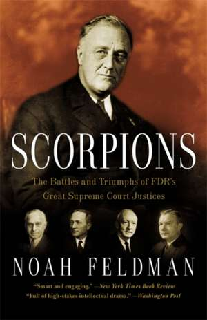 Scorpions: The Battles and Triumphs of FDR's Great Supreme Court Justices de Noah Feldman