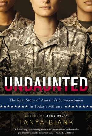 Undaunted:  The Real Story of America's Servicewomen in Today's Military de Tanya Biank