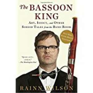 The Bassoon King: Art, Idiocy, and Other Sordid Tales from the Band Room de Rainn Wilson