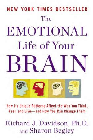 The Emotional Life of Your Brain:  How Its Unique Patterns Affect the Way You Think, Feel, and Live-And How You Can Change Them de Richard J. Davidson