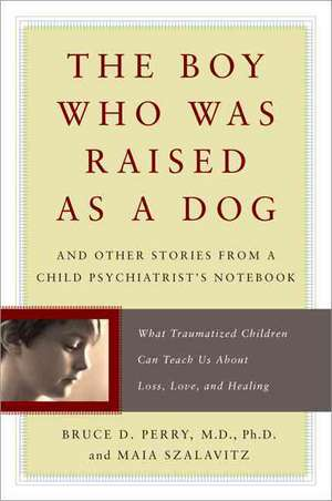 The Boy Who Was Raised as a Dog: And Other Stories from a Child Psychiatrist's Notebook--What Traumatized Children Can Teach Us About Loss, Love, and Healing de Bruce Perry