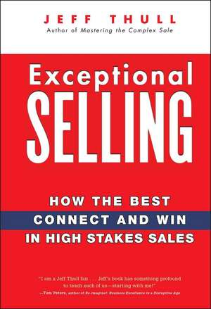 Exceptional Selling: How the Best Connect and Win in High Stakes Sales de Jeff Thull