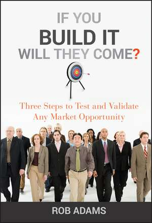 If You Build It Will They Come?: Three Steps to Test and Validate Any Market Opportunity de Rob Adams
