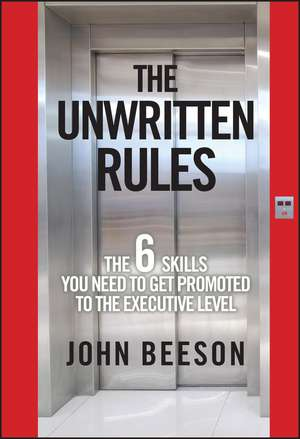 The Unwritten Rules: The Six Skills You Need to Get Promoted to the Executive Level de John Beeson