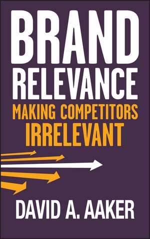 Brand Relevance: Making Competitors Irrelevant de David A. Aaker