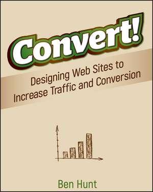 Convert!: Designing Web Sites to Increase Traffic and Conversion de Ben Hunt