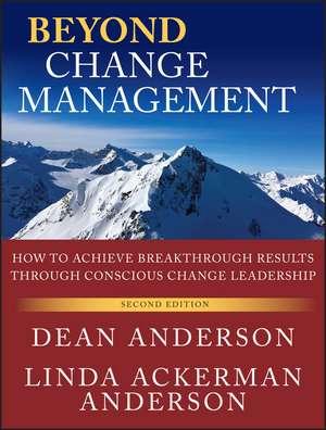 Beyond Change Management: How to Achieve Breakthrough Results Through Conscious Change Leadership de Dean Anderson