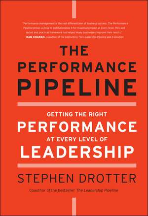 The Performance Pipeline: Getting the Right Performance At Every Level of Leadership de Stephen Drotter