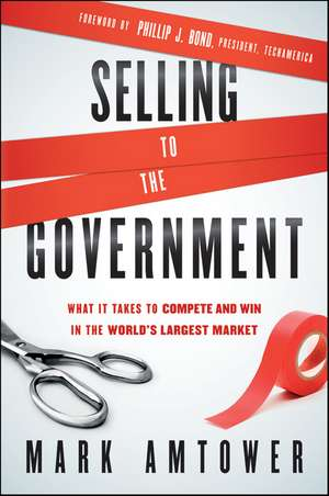 Selling to the Government: What It Takes to Compete and Win in the World′s Largest Market de Mark Amtower